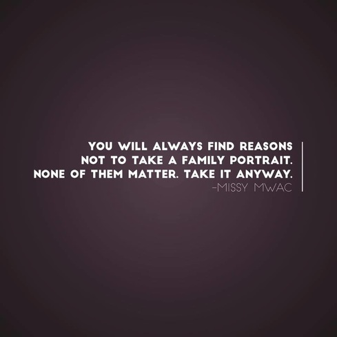 You will always find a reason not to take a family photo or portrait